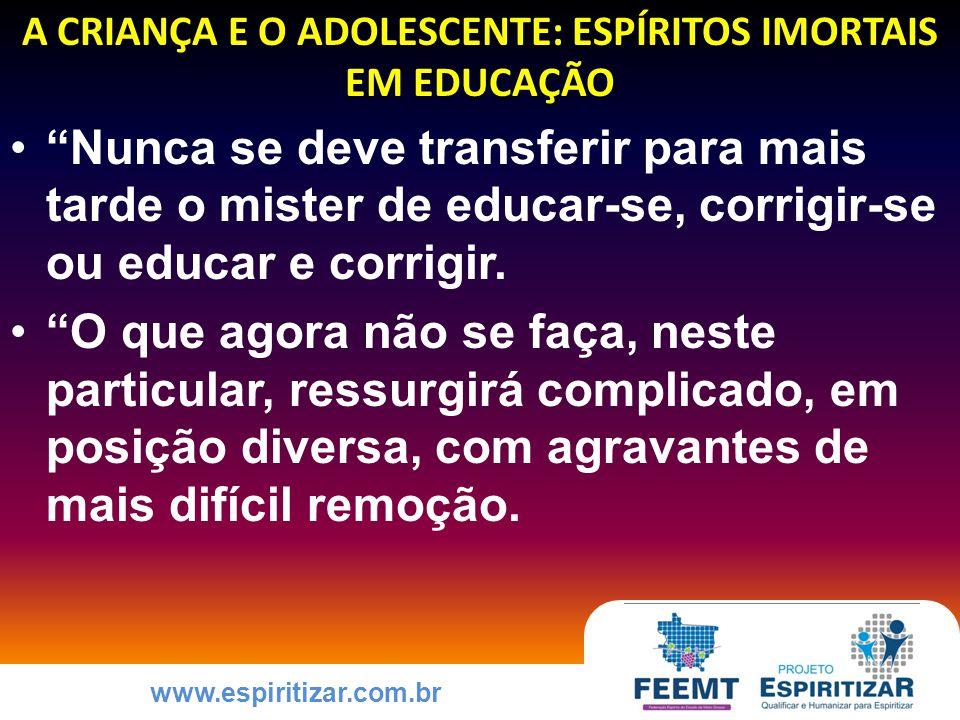 www.espiritizar.com.br A CRIANÇA E O ADOLESCENTE: ESPÍRITOS IMORTAIS EM EDUCAÇÃO Nunca se deve transferir para mais tarde o mister de educar-se, corrigir-se ou educar e corrigir.
