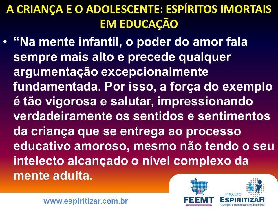 www.espiritizar.com.br A CRIANÇA E O ADOLESCENTE: ESPÍRITOS IMORTAIS EM EDUCAÇÃO Na mente infantil, o poder do amor fala sempre mais alto e precede qualquer argumentação excepcionalmente fundamentada.