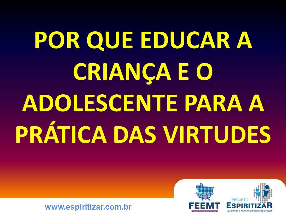 www.espiritizar.com.br POR QUE EDUCAR A CRIANÇA E O ADOLESCENTE PARA A PRÁTICA DAS VIRTUDES
