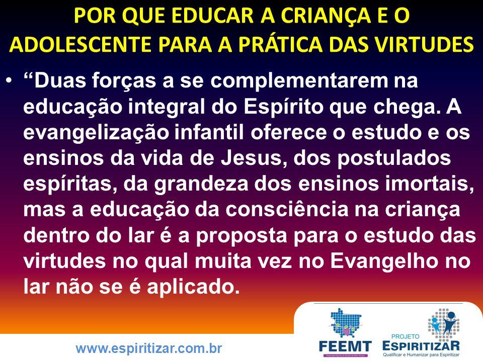 www.espiritizar.com.br POR QUE EDUCAR A CRIANÇA E O ADOLESCENTE PARA A PRÁTICA DAS VIRTUDES Duas forças a se complementarem na educação integral do Espírito que chega.
