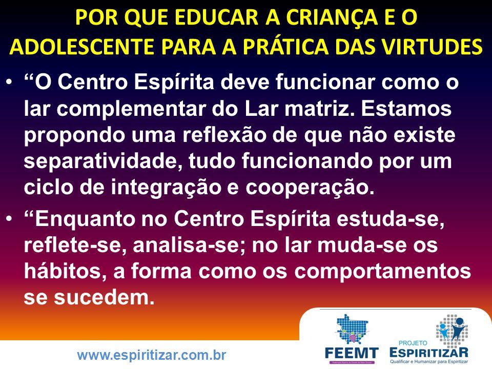 www.espiritizar.com.br POR QUE EDUCAR A CRIANÇA E O ADOLESCENTE PARA A PRÁTICA DAS VIRTUDES O Centro Espírita deve funcionar como o lar complementar do Lar matriz.