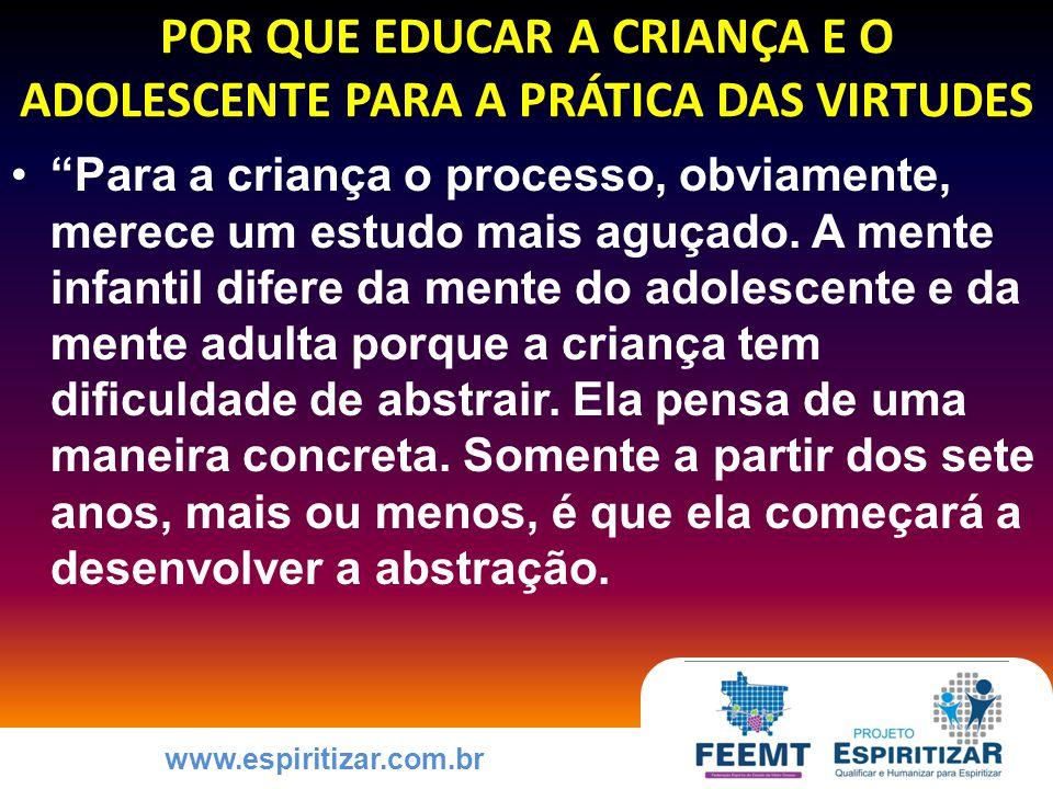www.espiritizar.com.br POR QUE EDUCAR A CRIANÇA E O ADOLESCENTE PARA A PRÁTICA DAS VIRTUDES Para a criança o processo, obviamente, merece um estudo mais aguçado.