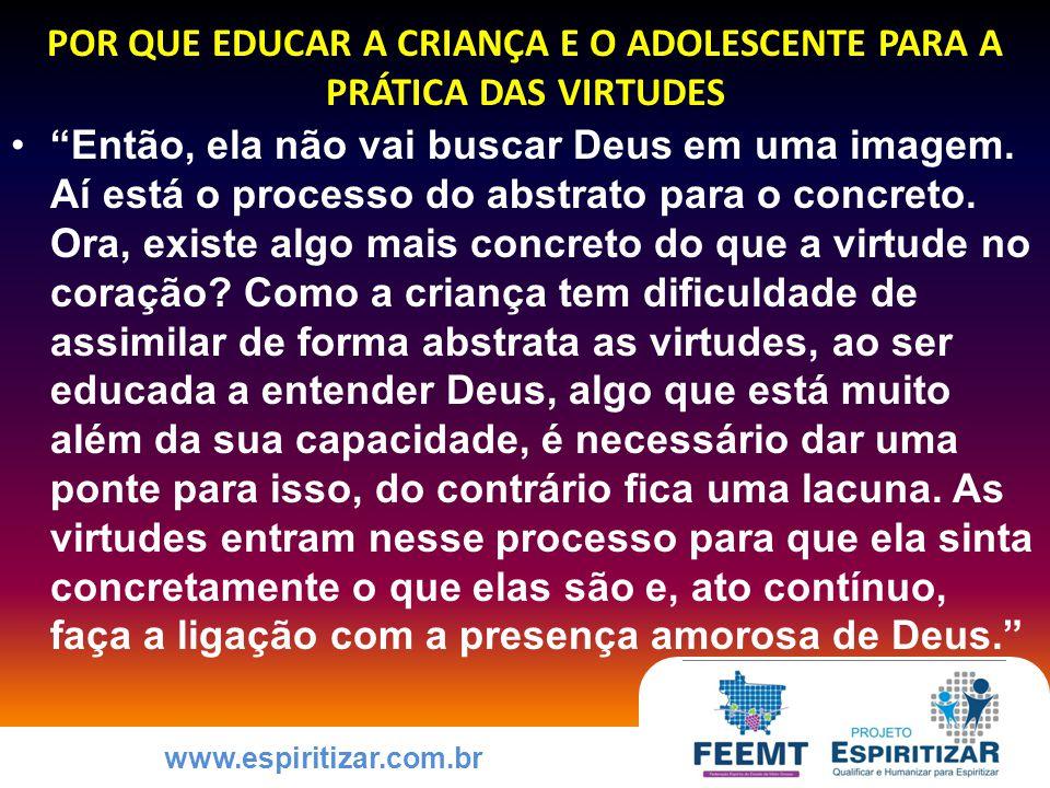 www.espiritizar.com.br POR QUE EDUCAR A CRIANÇA E O ADOLESCENTE PARA A PRÁTICA DAS VIRTUDES Então, ela não vai buscar Deus em uma imagem.