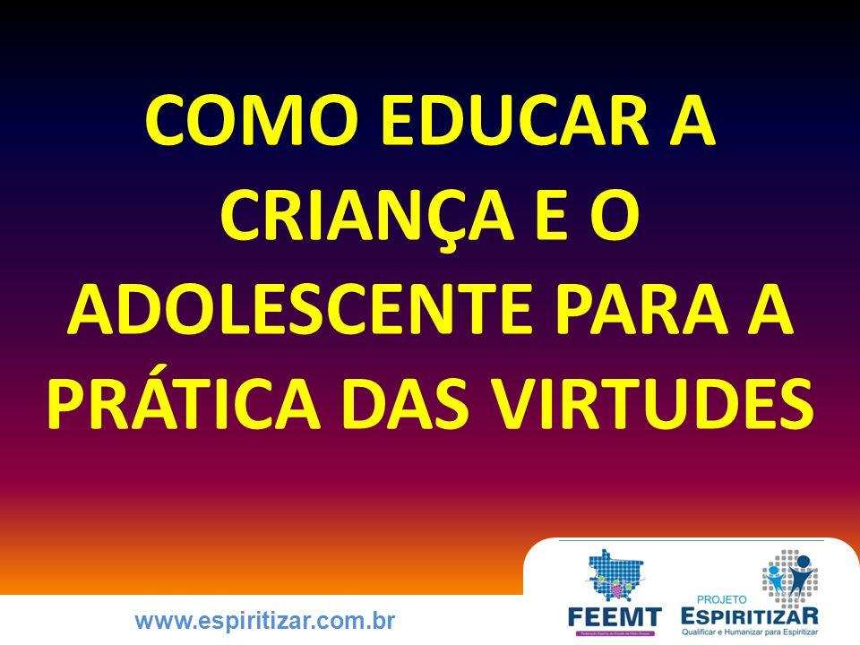 www.espiritizar.com.br COMO EDUCAR A CRIANÇA E O ADOLESCENTE PARA A PRÁTICA DAS VIRTUDES