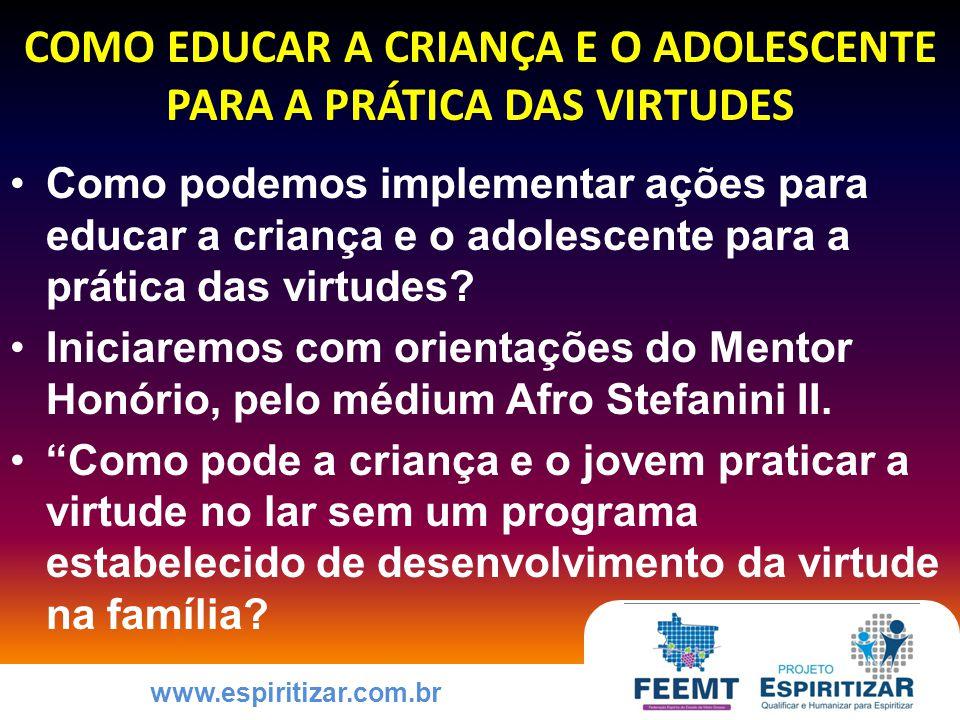 www.espiritizar.com.br COMO EDUCAR A CRIANÇA E O ADOLESCENTE PARA A PRÁTICA DAS VIRTUDES Como podemos implementar ações para educar a criança e o adolescente para a prática das virtudes.