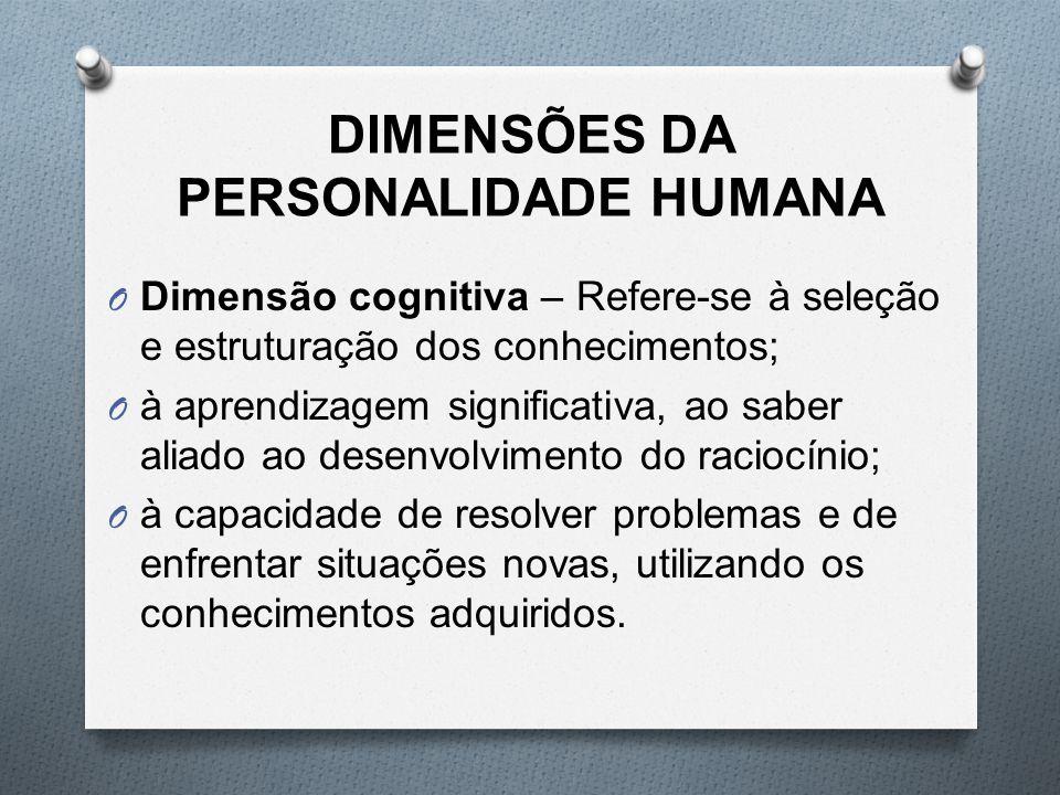 DIMENSÕES DA PERSONALIDADE HUMANA O Dimensão cognitiva – Refere-se à seleção e estruturação dos conhecimentos; O à aprendizagem significativa, ao sabe