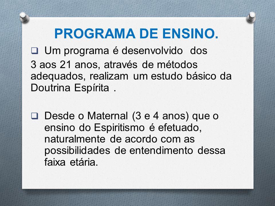 PROGRAMA DE ENSINO.  Um programa é desenvolvido dos 3 aos 21 anos, através de métodos adequados, realizam um estudo básico da Doutrina Espírita.  De