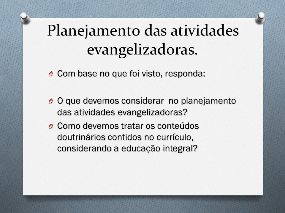 Planejamento das atividades evangelizadoras. O Com base no que foi visto, responda: O O que devemos considerar no planejamento das atividades evangeli