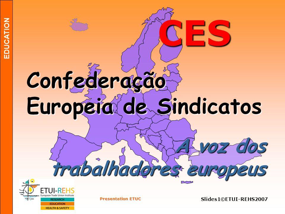EDUCATION Presentation ETUC Slides2©ETUI-REHS2007 Foundação:1973 Independente Unitária Pluralista Confederação Europeia de Sindicatos CES