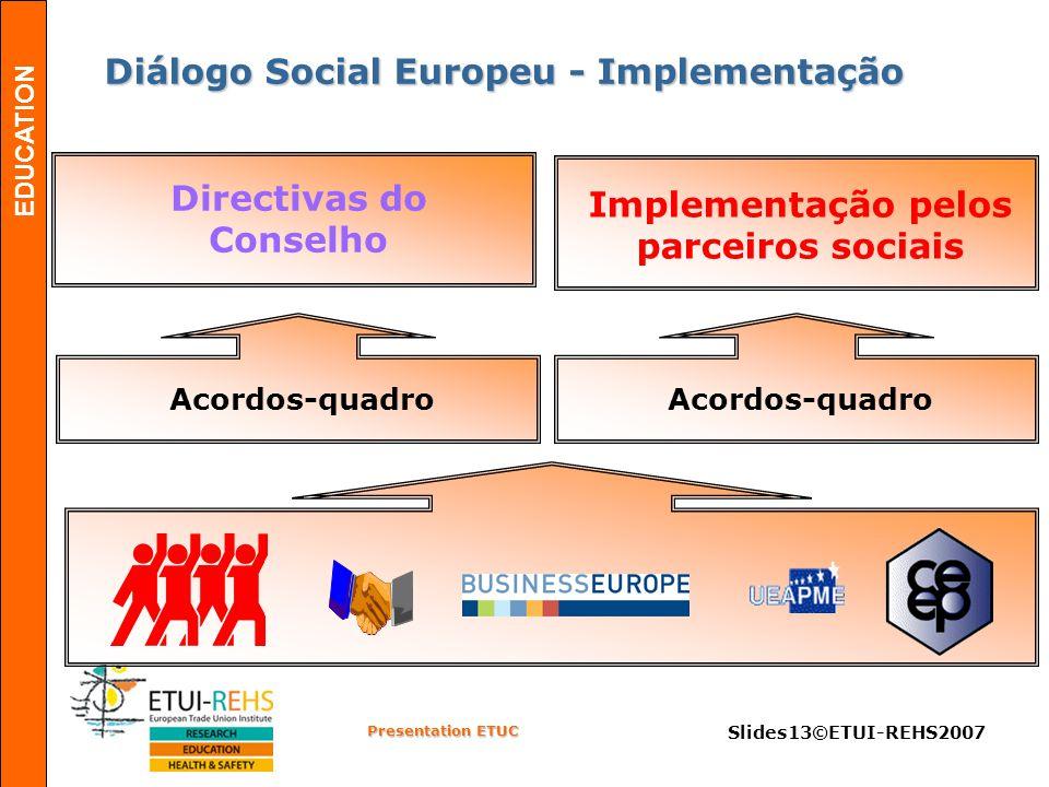 EDUCATION Presentation ETUC Slides13©ETUI-REHS2007 Diálogo Social Europeu - Implementação Diálogo Social Europeu - Implementação Acordos-quadro Implementação pelos parceiros sociais Acordos-quadro Directivas do Conselho