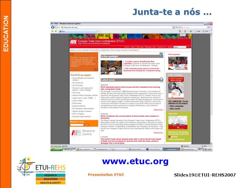 EDUCATION Presentation ETUC Slides19©ETUI-REHS2007 www.etuc.org Junta-te a nós …