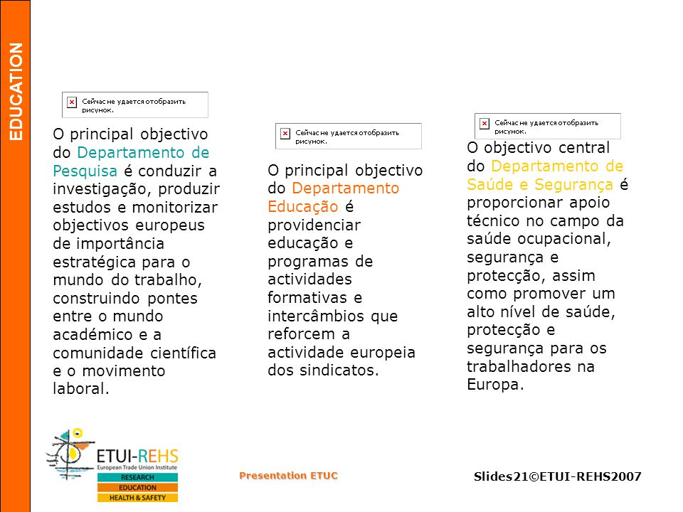 EDUCATION Presentation ETUC Slides21©ETUI-REHS2007 O principal objectivo do Departamento Educação é providenciar educação e programas de actividades formativas e intercâmbios que reforcem a actividade europeia dos sindicatos.