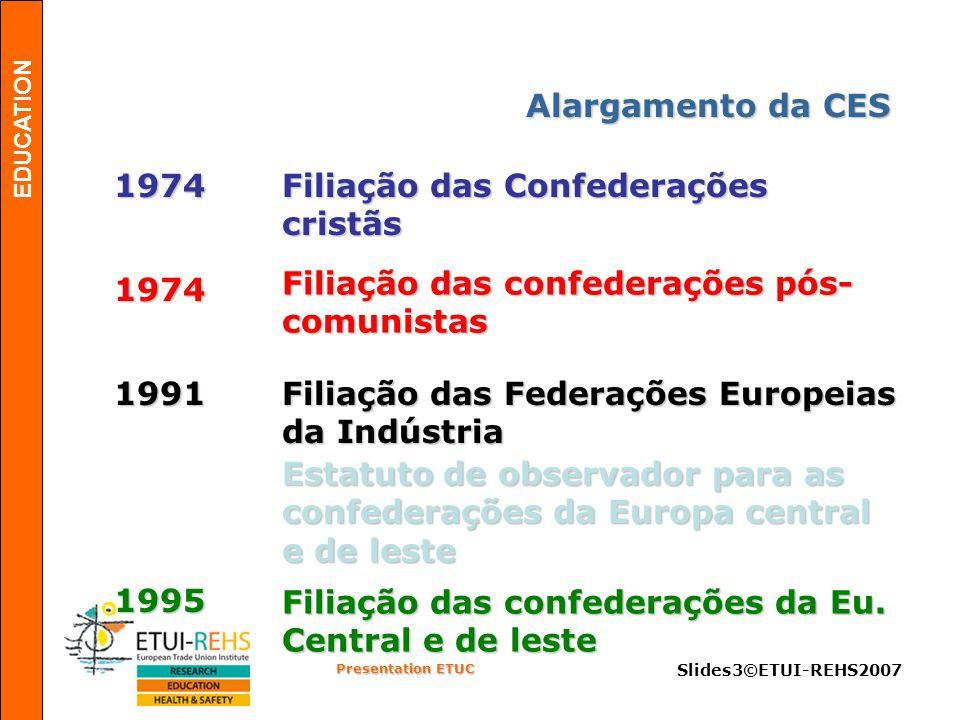 EDUCATION Presentation ETUC Slides3©ETUI-REHS2007 Alargamento da CES 1974 Filiação das Confederações cristãs 1974 Filiação das confederações pós- comunistas Filiação das Federações Europeias da Indústria Estatuto de observador para as confederações da Europa central e de leste 1991 1995 Filiação das confederações da Eu.