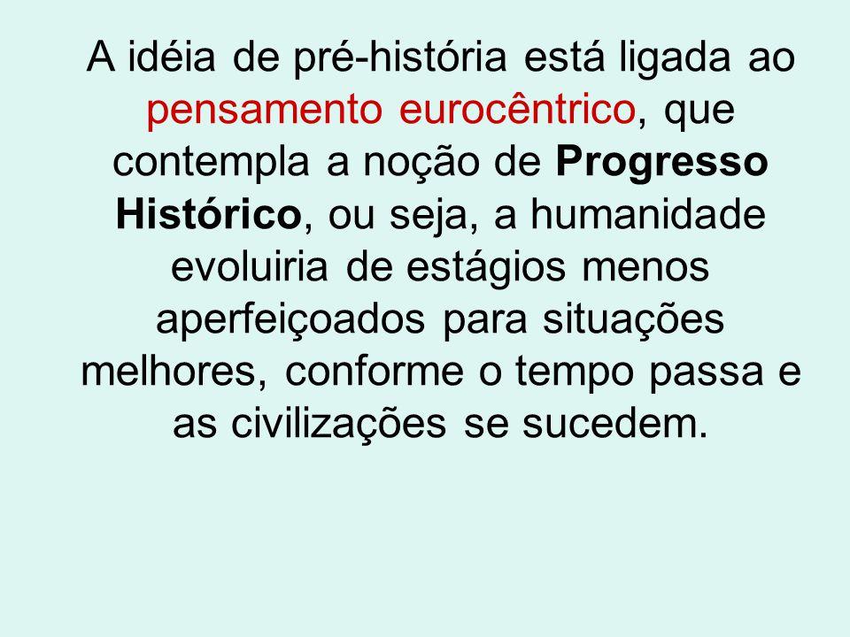 A idéia de pré-história está ligada ao pensamento eurocêntrico, que contempla a noção de Progresso Histórico, ou seja, a humanidade evoluiria de estág