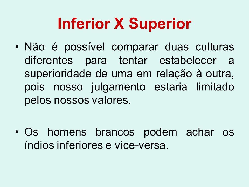 Inferior X Superior Não é possível comparar duas culturas diferentes para tentar estabelecer a superioridade de uma em relação à outra, pois nosso jul