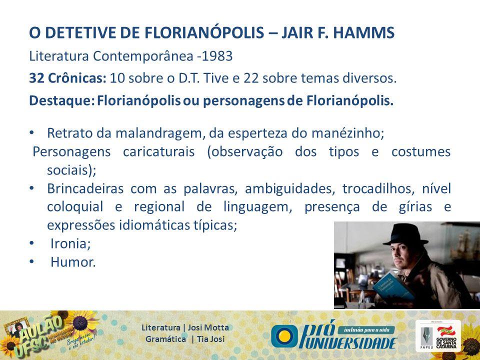 O DETETIVE DE FLORIANÓPOLIS – JAIR F. HAMMS Literatura Contemporânea -1983 32 Crônicas: 10 sobre o D.T. Tive e 22 sobre temas diversos. Destaque: Flor