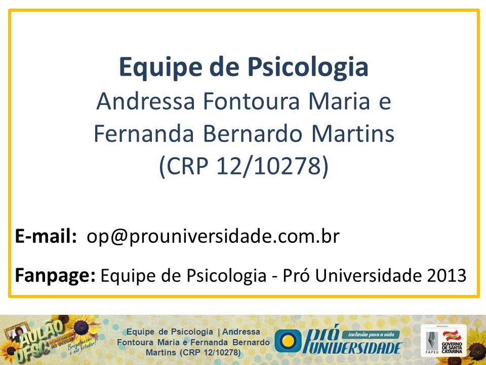 Equipe de Psicologia Andressa Fontoura Maria e Fernanda Bernardo Martins (CRP 12/10278) E-mail: op@prouniversidade.com.br Fanpage: Equipe de Psicologi