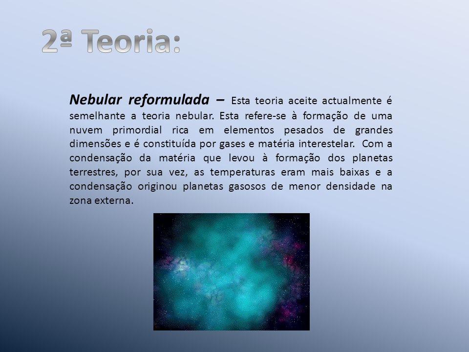 Nebular reformulada – Esta teoria aceite actualmente é semelhante a teoria nebular.