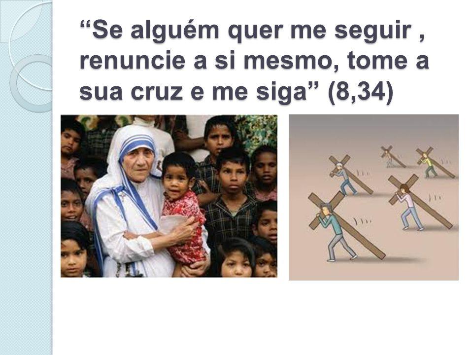 """""""Se alguém quer me seguir, renuncie a si mesmo, tome a sua cruz e me siga"""" (8,34)"""