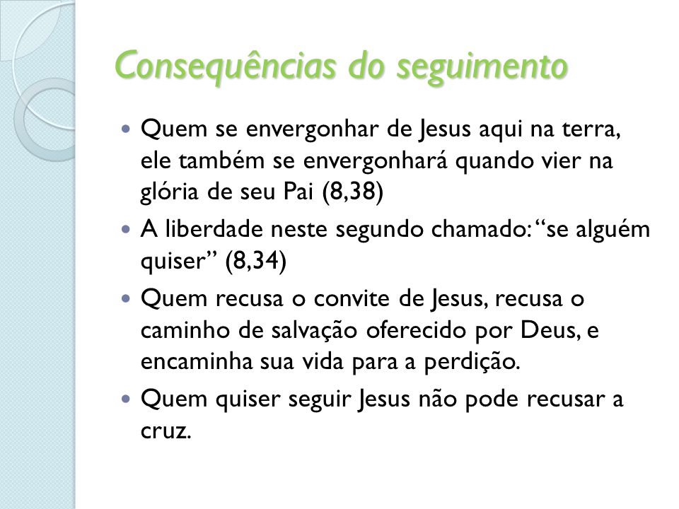 Consequências do seguimento Quem se envergonhar de Jesus aqui na terra, ele também se envergonhará quando vier na glória de seu Pai (8,38) A liberdade