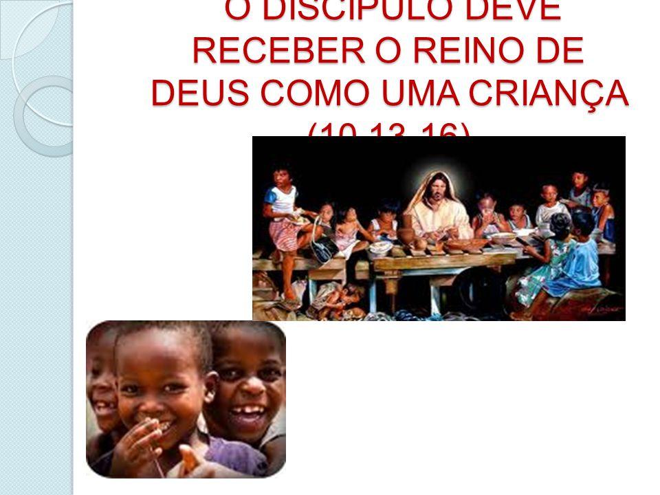 O DISCIPULO DEVE RECEBER O REINO DE DEUS COMO UMA CRIANÇA (10,13-16) O DISCIPULO DEVE RECEBER O REINO DE DEUS COMO UMA CRIANÇA (10,13-16)
