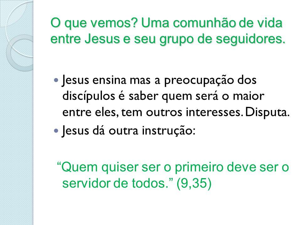 O que vemos? Uma comunhão de vida entre Jesus e seu grupo de seguidores. Jesus ensina mas a preocupação dos discípulos é saber quem será o maior entre