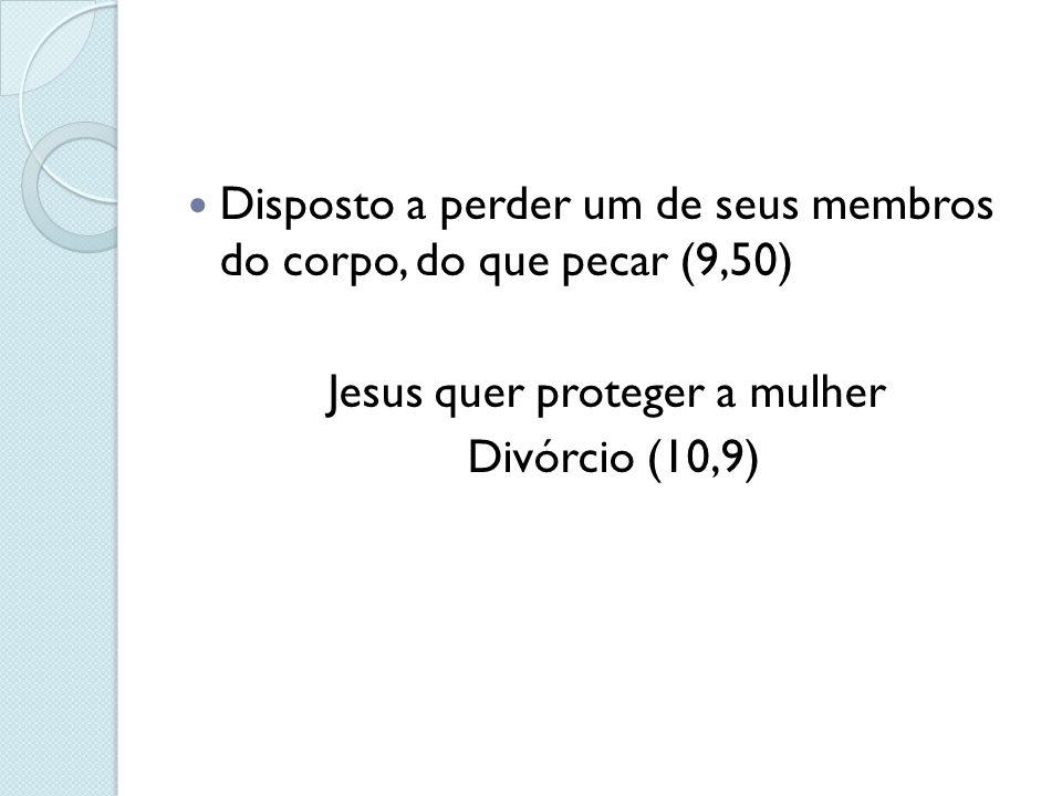 Disposto a perder um de seus membros do corpo, do que pecar (9,50) Jesus quer proteger a mulher Divórcio (10,9)
