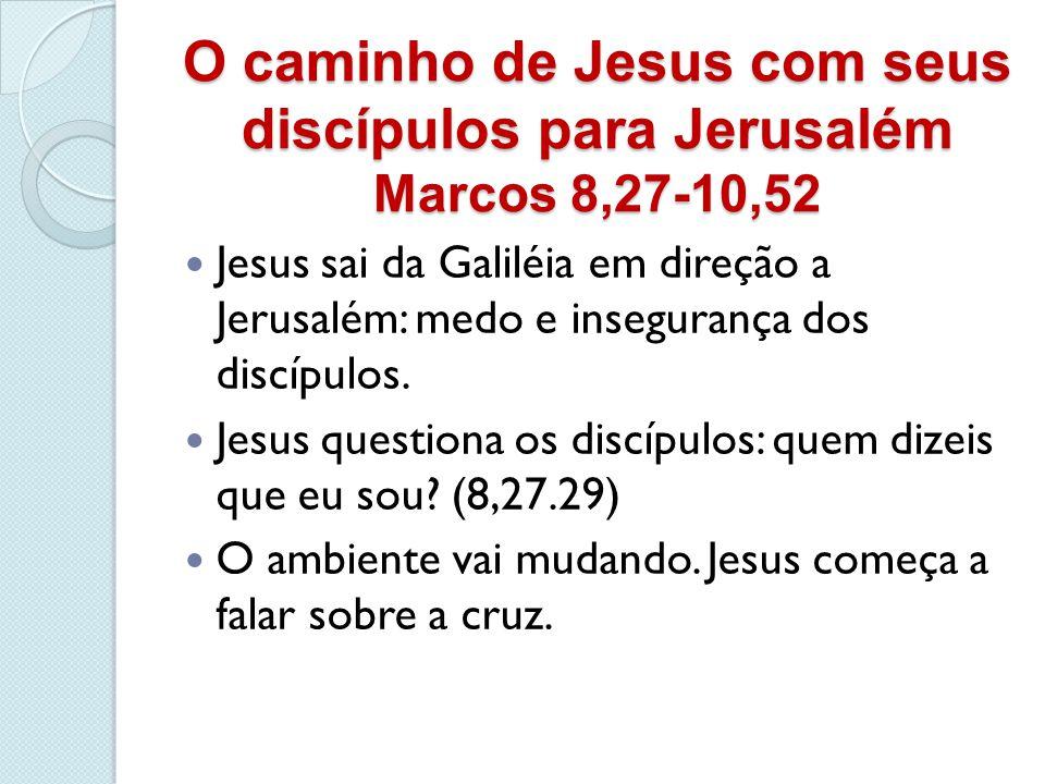 O caminho de Jesus com seus discípulos para Jerusalém Marcos 8,27-10,52 Jesus sai da Galiléia em direção a Jerusalém: medo e insegurança dos discípulo