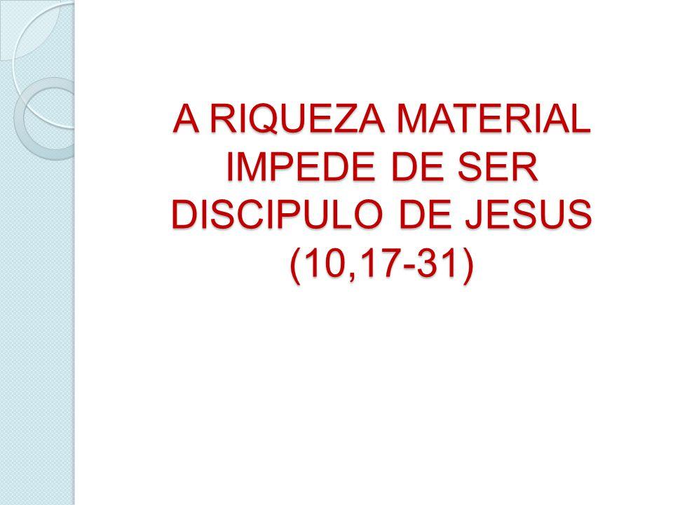 A RIQUEZA MATERIAL IMPEDE DE SER DISCIPULO DE JESUS (10,17-31)