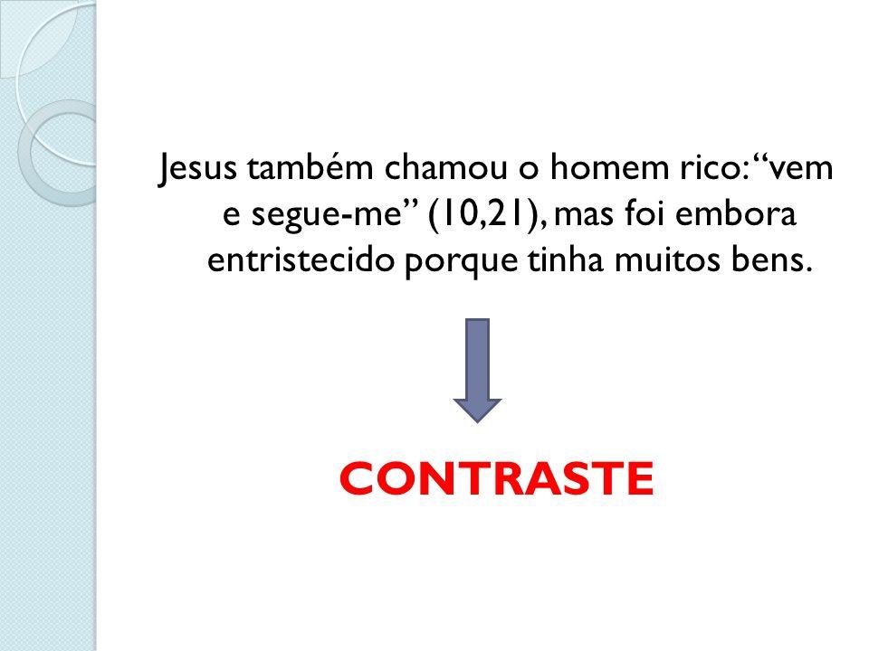 """Jesus também chamou o homem rico: """"vem e segue-me"""" (10,21), mas foi embora entristecido porque tinha muitos bens. CONTRASTE"""