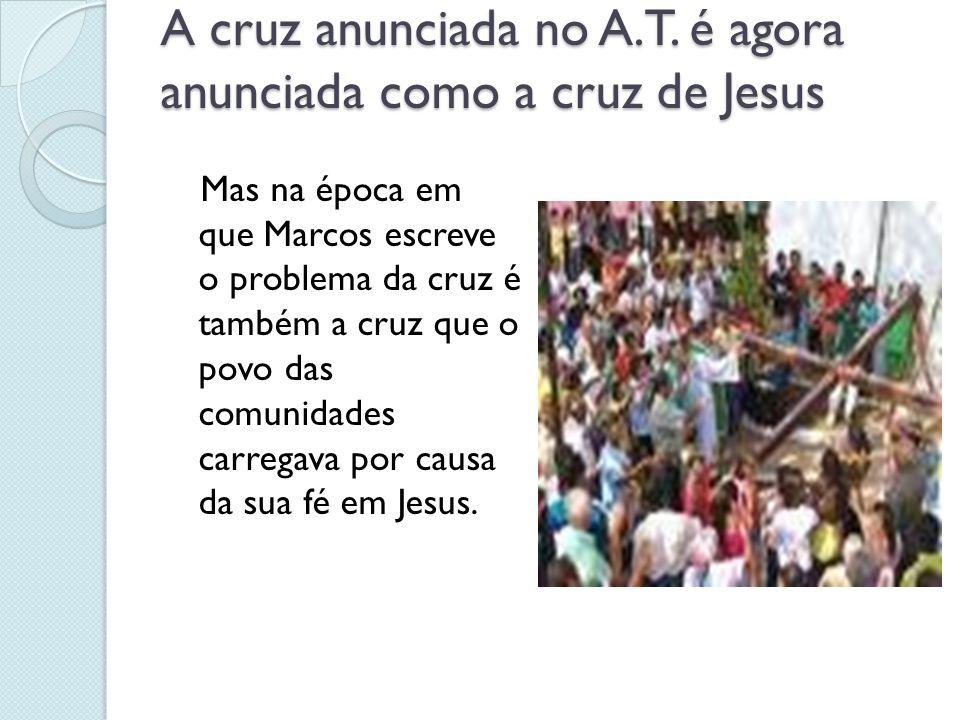 A cruz anunciada no A.T. é agora anunciada como a cruz de Jesus Mas na época em que Marcos escreve o problema da cruz é também a cruz que o povo das c