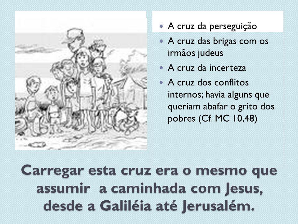 Carregar esta cruz era o mesmo que assumir a caminhada com Jesus, desde a Galiléia até Jerusalém. A cruz da perseguição A cruz das brigas com os irmão