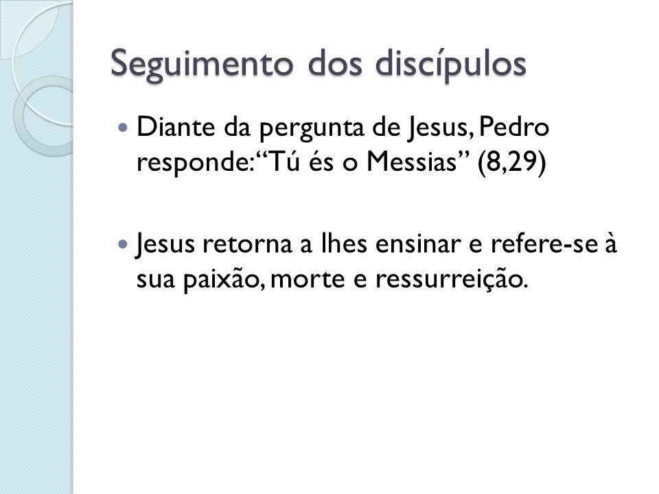 """Seguimento dos discípulos Diante da pergunta de Jesus, Pedro responde: """"Tú és o Messias"""" (8,29) Jesus retorna a lhes ensinar e refere-se à sua paixão,"""