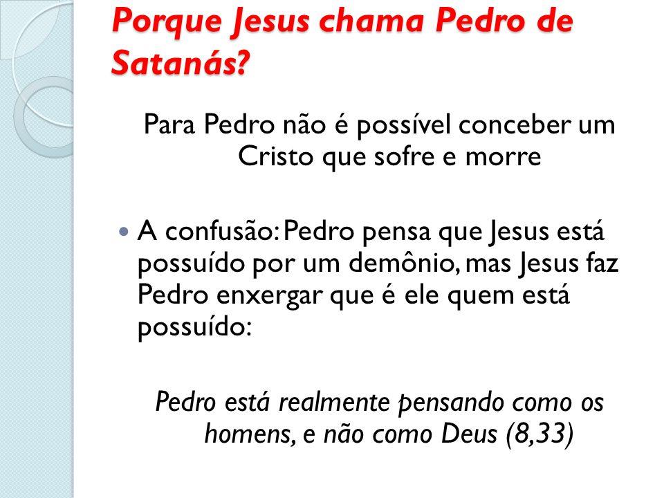 Porque Jesus chama Pedro de Satanás? Para Pedro não é possível conceber um Cristo que sofre e morre A confusão: Pedro pensa que Jesus está possuído po
