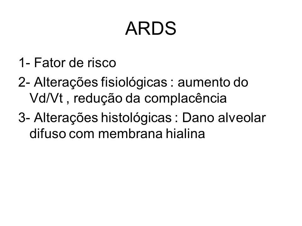 ARDS 1- Fator de risco 2- Alterações fisiológicas : aumento do Vd/Vt, redução da complacência 3- Alterações histológicas : Dano alveolar difuso com me