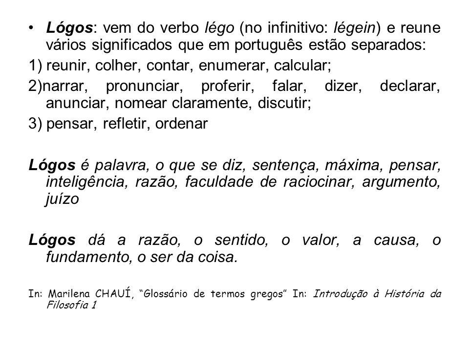 Lógos: vem do verbo légo (no infinitivo: légein) e reune vários significados que em português estão separados: 1) reunir, colher, contar, enumerar, ca