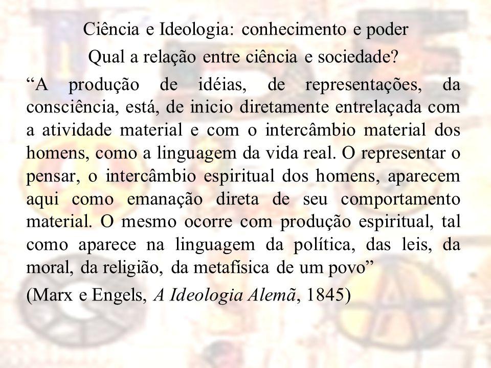 """Ciência e Ideologia: conhecimento e poder Qual a relação entre ciência e sociedade? """"A produção de idéias, de representações, da consciência, está, de"""