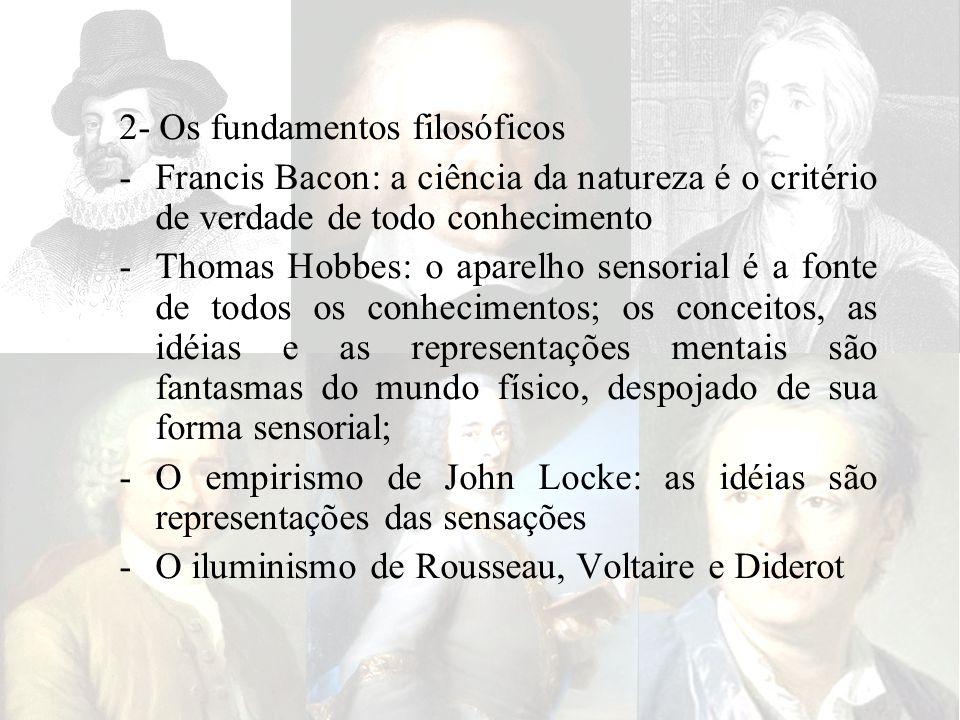 2- Os fundamentos filosóficos -Francis Bacon: a ciência da natureza é o critério de verdade de todo conhecimento -Thomas Hobbes: o aparelho sensorial