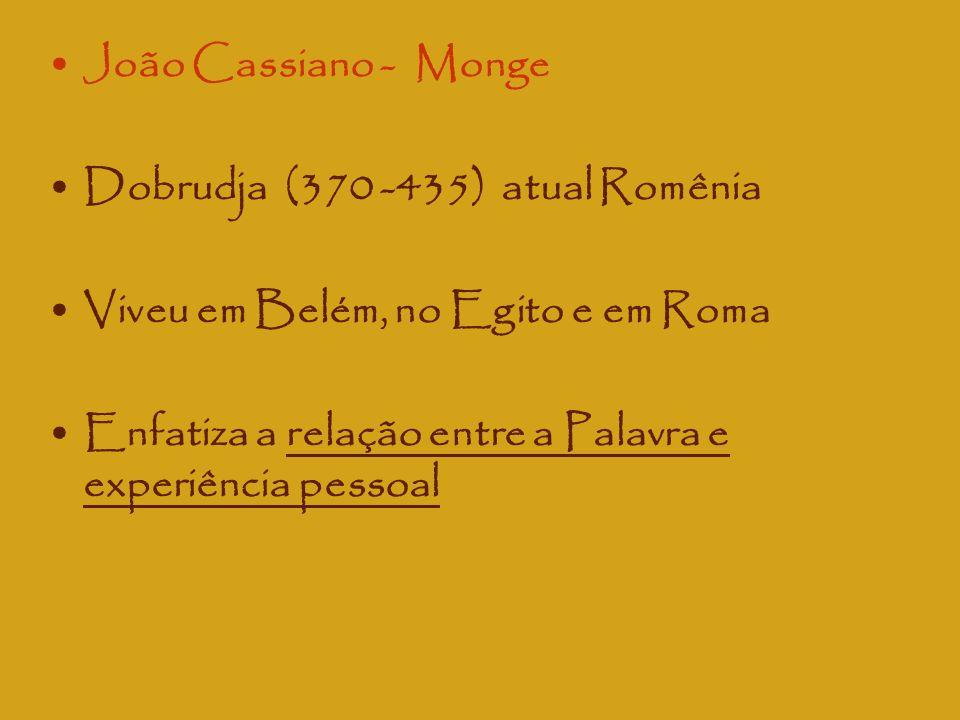 João Cassiano - Monge Dobrudja (370 -435) atual Romênia Viveu em Belém, no Egito e em Roma Enfatiza a relação entre a Palavra e experiência pessoal