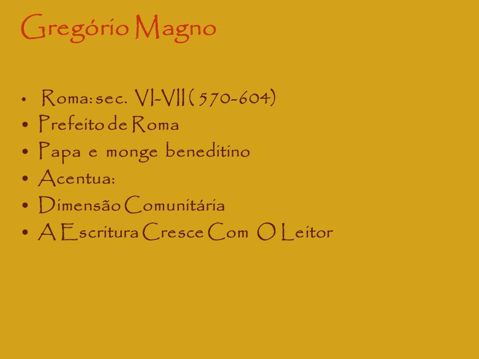 Gregório Magno Roma: sec. VI-VII ( 570-604) Prefeito de Roma Papa e monge beneditino Acentua: Dimensão Comunitária A Escritura Cresce Com O Leitor