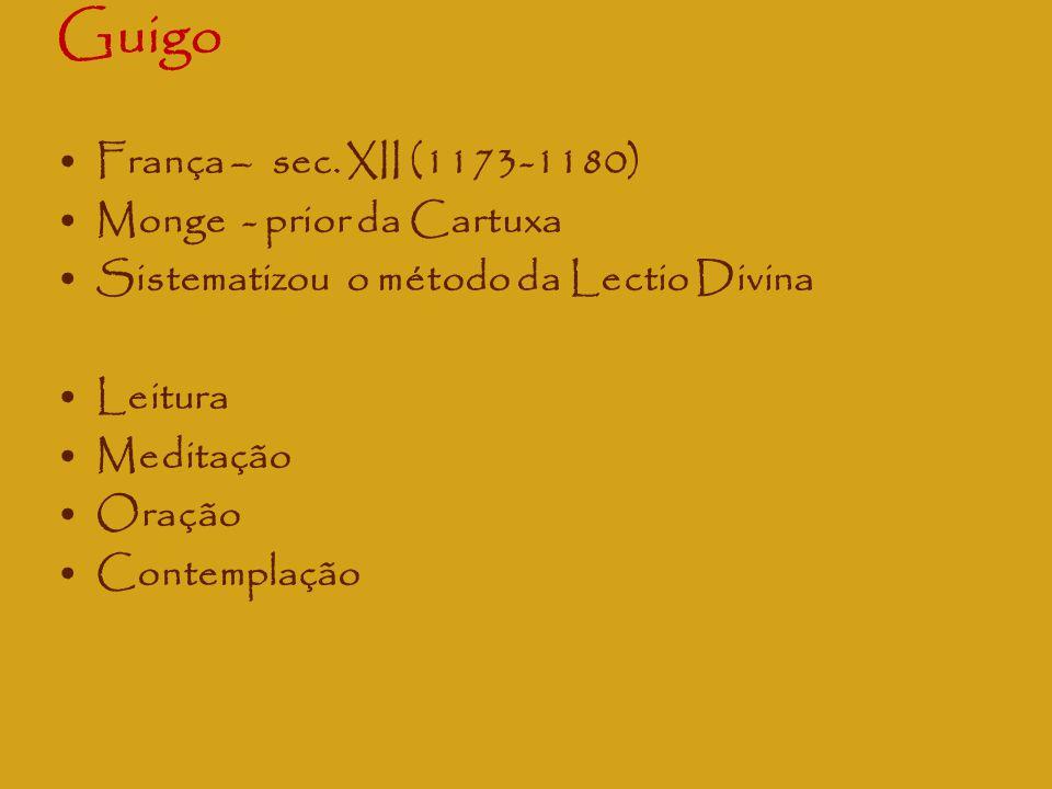 Guigo França – sec. XII (1173-1180) Monge - prior da Cartuxa Sistematizou o método da Lectio Divina Leitura Meditação Oração Contemplação
