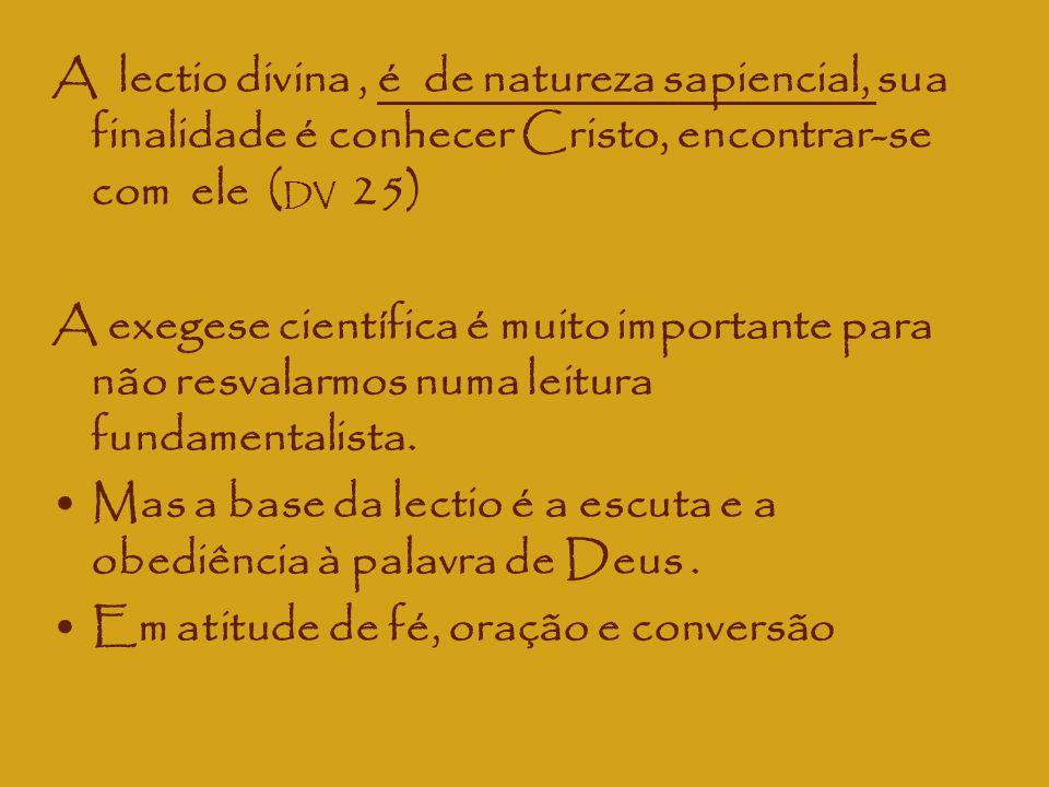A lectio divina, é de natureza sapiencial, sua finalidade é conhecer Cristo, encontrar-se com ele ( DV 25) A exegese científica é muito importante par