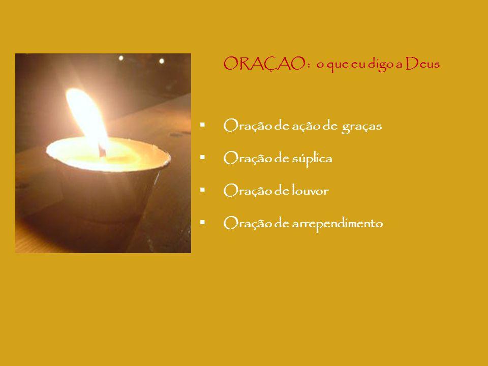 ORAÇAO : o que eu digo a Deus  Oração de ação de graças  Oração de súplica  Oração de louvor  Oração de arrependimento