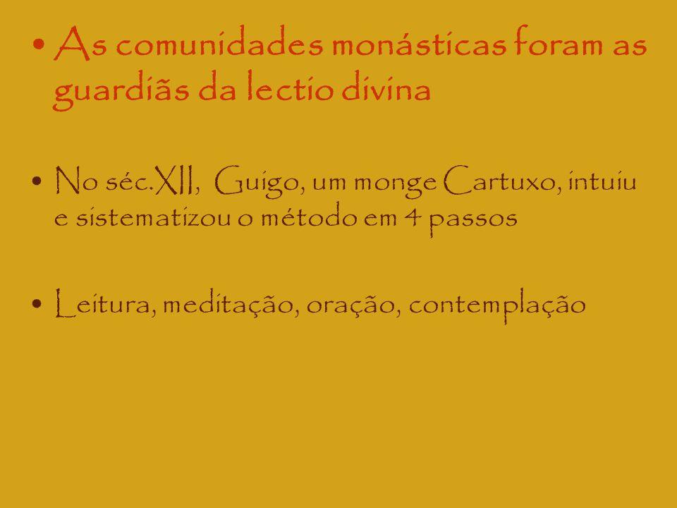 As comunidades monásticas foram as guardiãs da lectio divina No séc.XII, Guigo, um monge Cartuxo, intuiu e sistematizou o método em 4 passos Leitura,