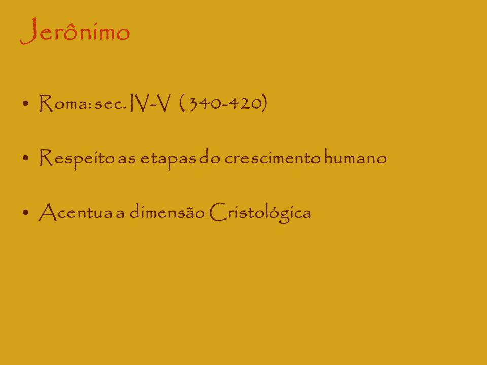 Jerônimo Roma: sec. IV-V ( 340-420) Respeito as etapas do crescimento humano Acentua a dimensão Cristológica