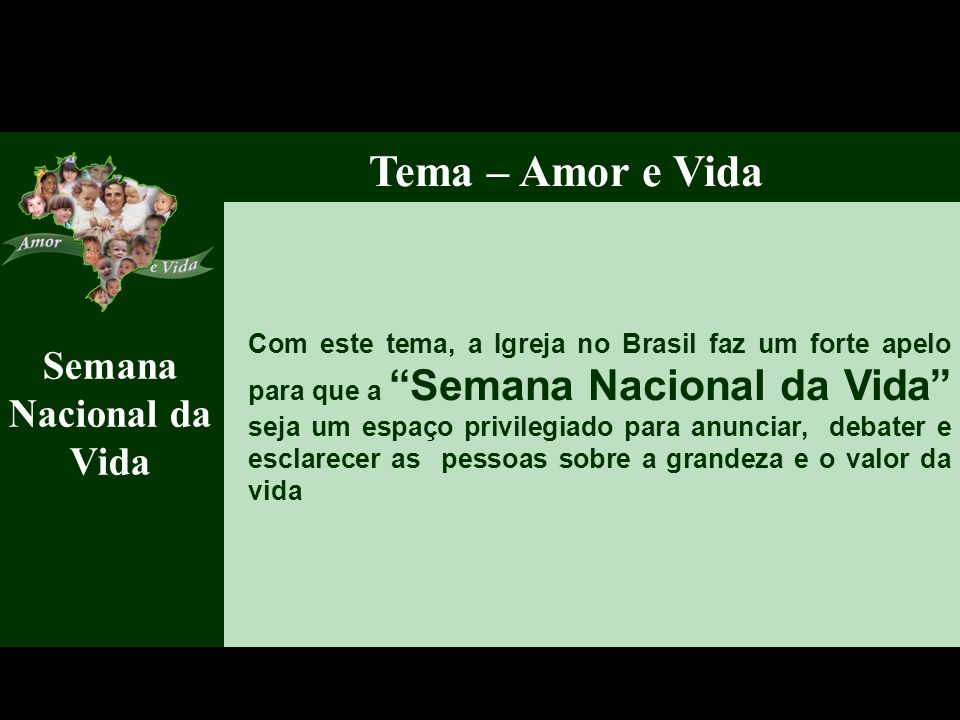 Semana Nacional da Vida Tema – Amor e Vida Com este tema, a Igreja no Brasil faz um forte apelo para que a Semana Nacional da Vida seja um espaço privilegiado para anunciar, debater e esclarecer as pessoas sobre a grandeza e o valor da vida