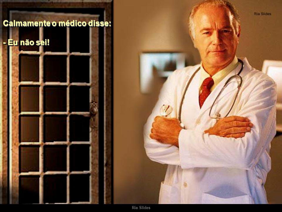 Ria Slides No consultório localizado perto da residência do médico, um homem bastante doente falou, em desespero: - Doutor, tenho medo de morrer.