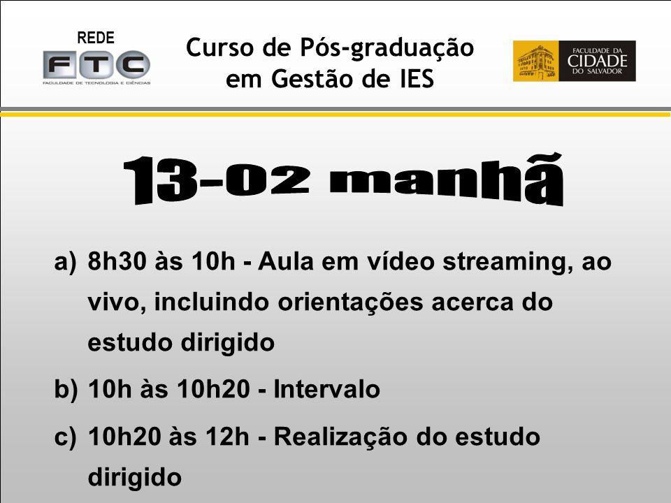 REDE Curso de Pós-graduação em Gestão de IES a)8h30 às 10h - Aula em vídeo streaming, ao vivo, incluindo orientações acerca do estudo dirigido b)10h às 10h20 - Intervalo c)10h20 às 12h - Realização do estudo dirigido