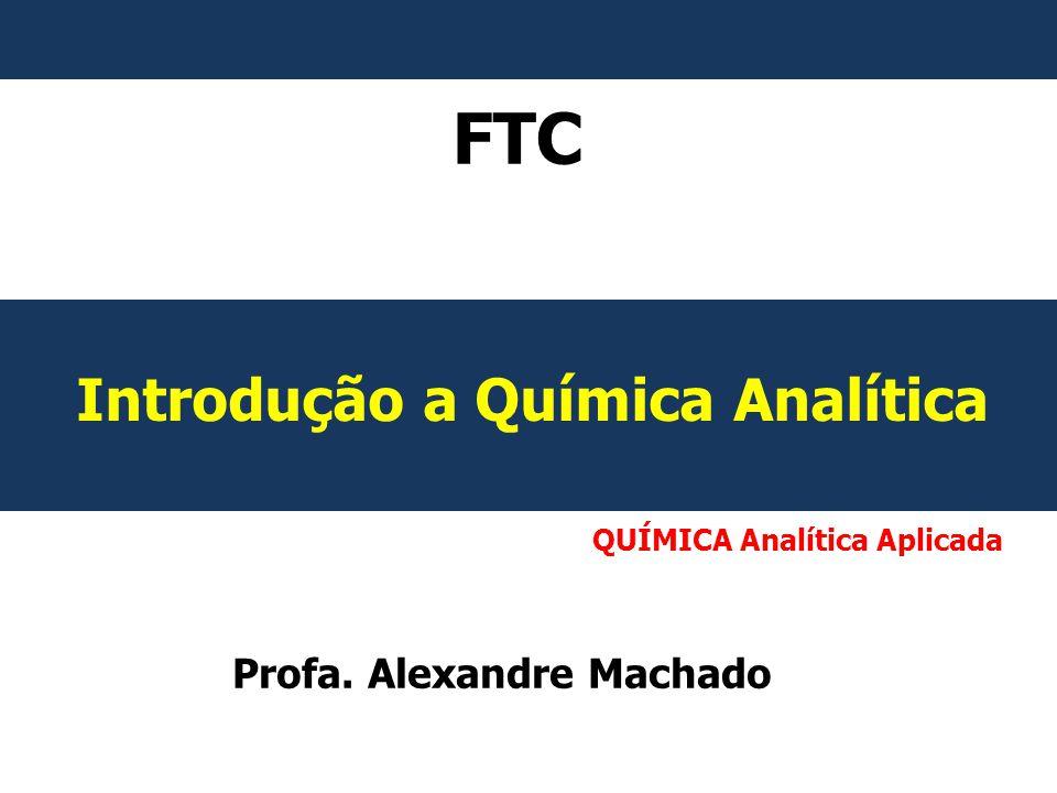 QUÍMICA Analítica Aplicada FTC Introdução a Química Analítica Profa. Alexandre Machado