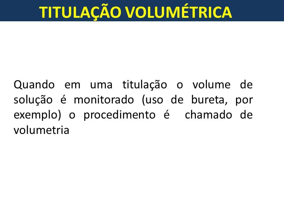 TITULAÇÃO VOLUMÉTRICA Quando em uma titulação o volume de solução é monitorado (uso de bureta, por exemplo) o procedimento é chamado de volumetria